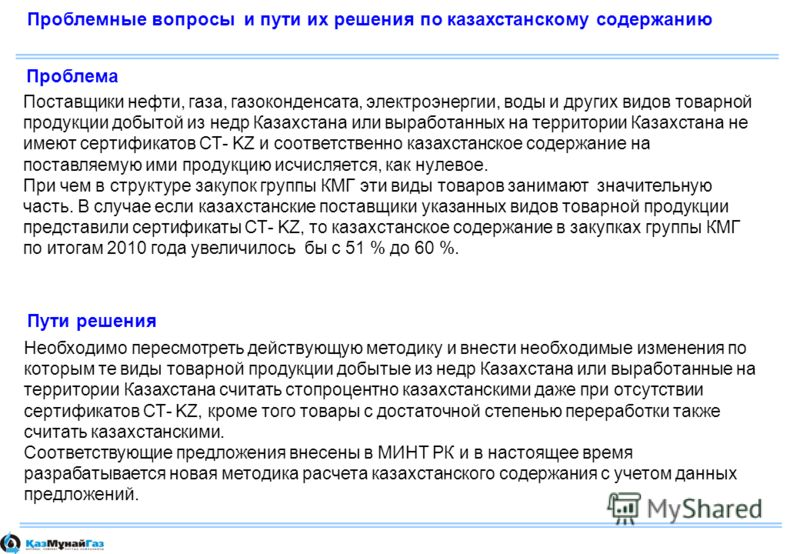 Проблемные вопросы и пути их решения по казахстанскому содержанию Поставщики нефти, газа, газоконденсата, электроэнергии, воды и других видов товарной продукции добытой из недр Казахстана или выработанных на территории Казахстана не имеют сертификато