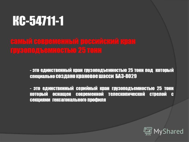 КС-54711-1 самый современный российский кран грузоподъемностью 25 тонн - это единственный кран грузоподъемностью 25 тонн под который специально создано крановое шасси БАЗ-8029 - это единственный серийный кран грузоподъемностью 25 тонн который оснащен