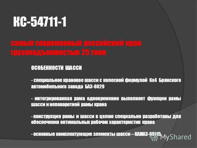 КС-54711-1 самый современный российский кран грузоподъемностью 25 тонн ОСОБЕННОСТИ ШАССИ - специальное крановое шасси с колесной формулой 6х4 Брянского автомобильного завода БАЗ-8029 - интегрированная рама одновременно выполняет функции рамы шасси и