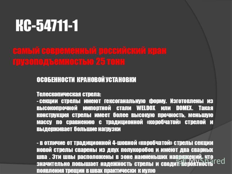 КС-54711-1 самый современный российский кран грузоподъемностью 25 тонн ОСОБЕННОСТИ КРАНОВОЙ УСТАНОВКИ Телескопическая стрела: - секции стрелы имеют гексоганальную форму. Изготовлены из высокопрочной импортной стали WELDOX или DOMEX. Такая конструкция