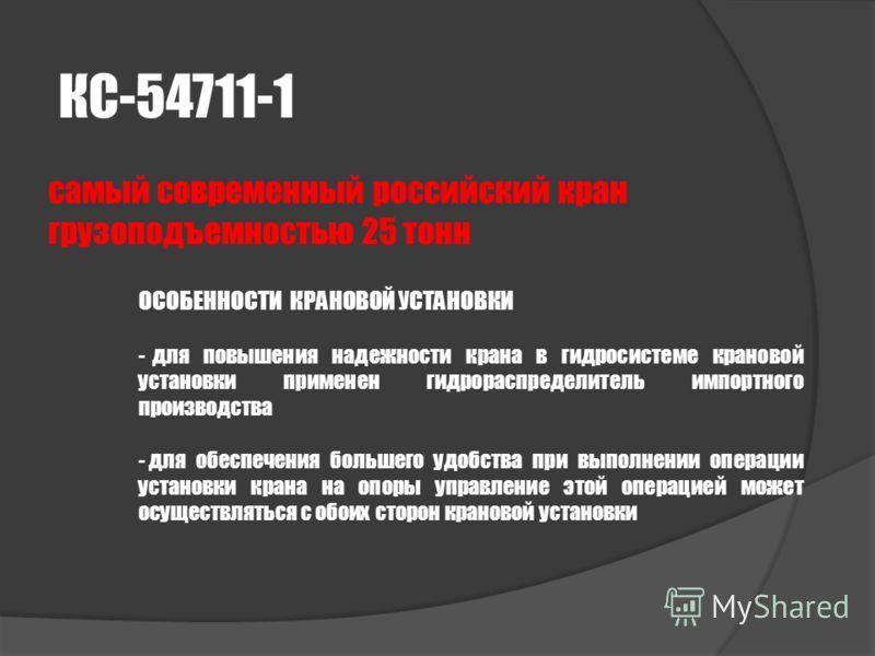 КС-54711-1 самый современный российский кран грузоподъемностью 25 тонн ОСОБЕННОСТИ КРАНОВОЙ УСТАНОВКИ - для повышения надежности крана в гидросистеме крановой установки применен гидрораспределитель импортного производства - для обеспечения большего у