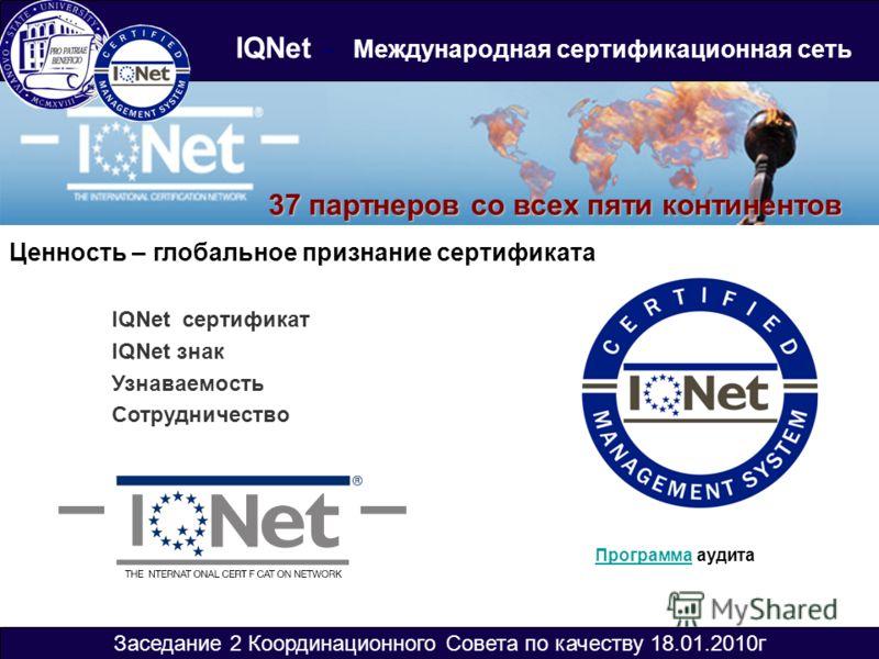 Заседание 2 Координационного Совета по качеству 18.01.2010г IQNet – Международная сертификационная сеть 37 партнеров со всех пяти континентов Ценность – глобальное признание сертификата IQNet сертификат IQNet знак Узнаваемость Сотрудничество Программ