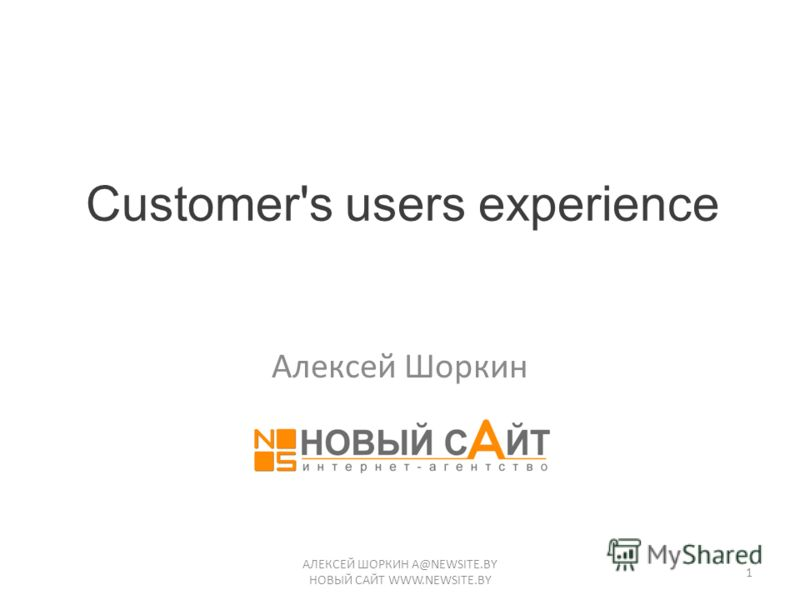Customer's users experience Алексей Шоркин АЛЕКСЕЙ ШОРКИН A@NEWSITE.BY НОВЫЙ САЙТ WWW.NEWSITE.BY 1