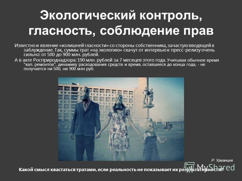 Экологический контроль, гласность, соблюдение прав Известно и явление «излишней гласности» со стороны собственника, зачастую вводящей в заблуждение. Так, суммы трат «на экологию» скачут от интервью к пресс-релизу очень сильно: от 500 до 900 млн. рубл