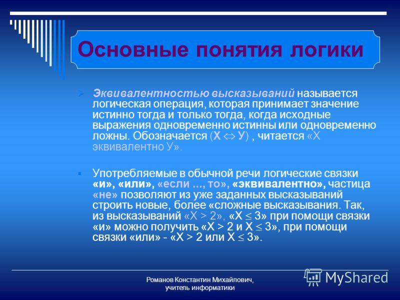 Романов Константин Михайлович, учитель информатики Основные понятия логики Эквивалентностью высказываний называется логическая операция, которая принимает значение истинно тогда и только тогда, когда исходные выражения одновременно истинны или одновр