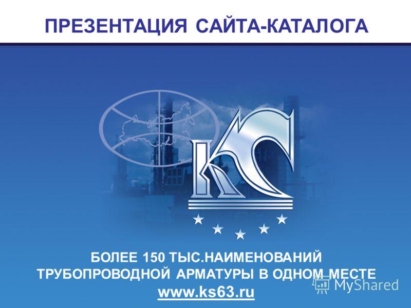 БОЛЕЕ 150 ТЫС.НАИМЕНОВАНИЙ ТРУБОПРОВОДНОЙ АРМАТУРЫ В ОДНОМ МЕСТЕ www.ks63.ru ПРЕЗЕНТАЦИЯ САЙТА-КАТАЛОГА