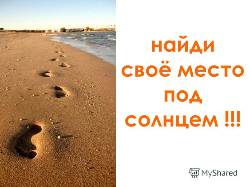 найди своё место под солнцем !!!