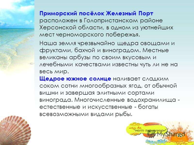 Приморский посёлок Железный Порт расположен в Голопристанском районе Херсонской области, в одном из уютнейших мест черноморского побережья. Наша земля чрезвычайно щедра овощами и фруктами, бахчой и виноградом. Местные великаны арбузы по своим вкусовы
