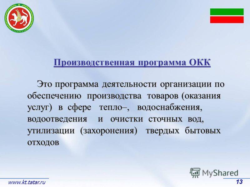 13 www.kt.tatar.ru Производственная программа ОКК Это программа деятельности организации по обеспечению производства товаров (оказания услуг) в сфере тепло–, водоснабжения, водоотведения и очистки сточных вод, утилизации (захоронения) твердых бытовых