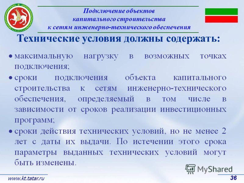 Подключение объектов капитального строительства к сетям инженерно-технического обеспечения 36 www.kt.tatar.ru Технические условия должны содержать: