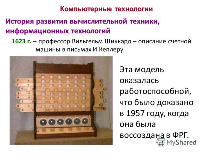 Компьютерные технологии История развития вычислительной техники, информационных технологий 1623 г. – профессор Вильгельм Шиккард – описание счетной машины в письмах И.Кеплеру Эта модель оказалась работоспособной, что было доказано в 1957 году, когда