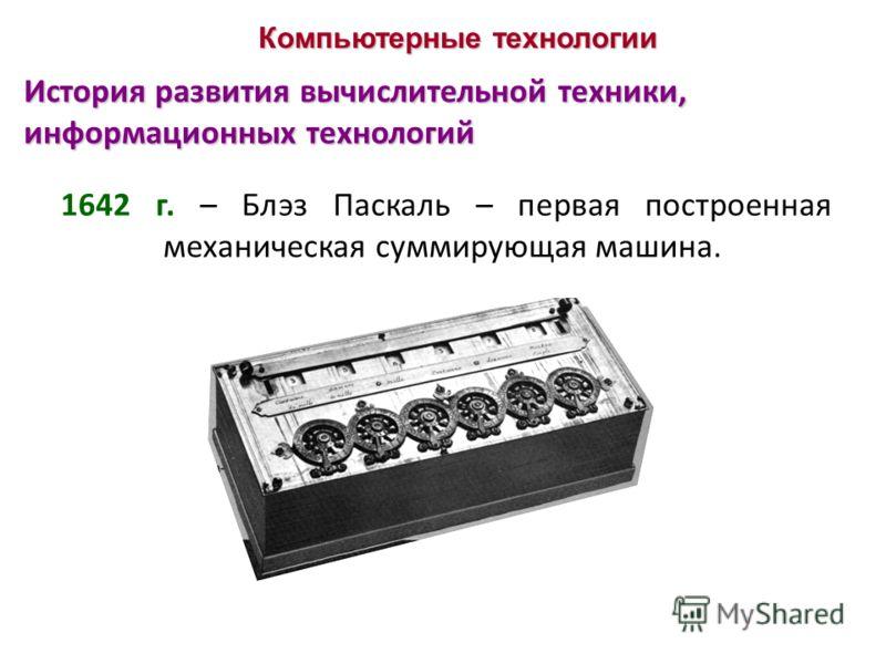 Компьютерные технологии История развития вычислительной техники, информационных технологий 1642 г. – Блэз Паскаль – первая построенная механическая суммирующая машина.