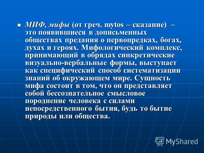 МИФ, мифы (от греч. mytos – сказание) – это появившиеся в дописьменных обществах предания о первопредках, богах, духах и героях. Мифологический комплекс, принимающий в обрядах синкретические визуально-вербальные формы, выступает как специфический спо