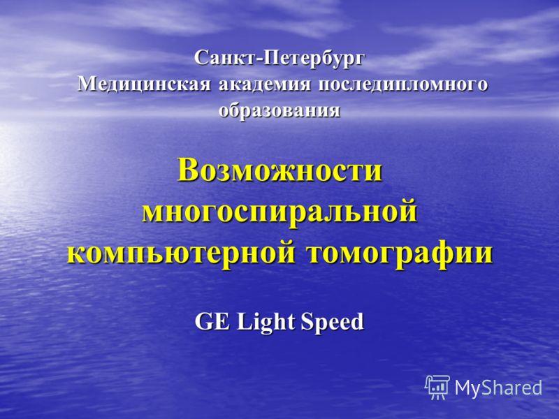 Санкт-Петербург Медицинская академия последипломного образования Возможности многоспиральной компьютерной томографии GE Light Speed