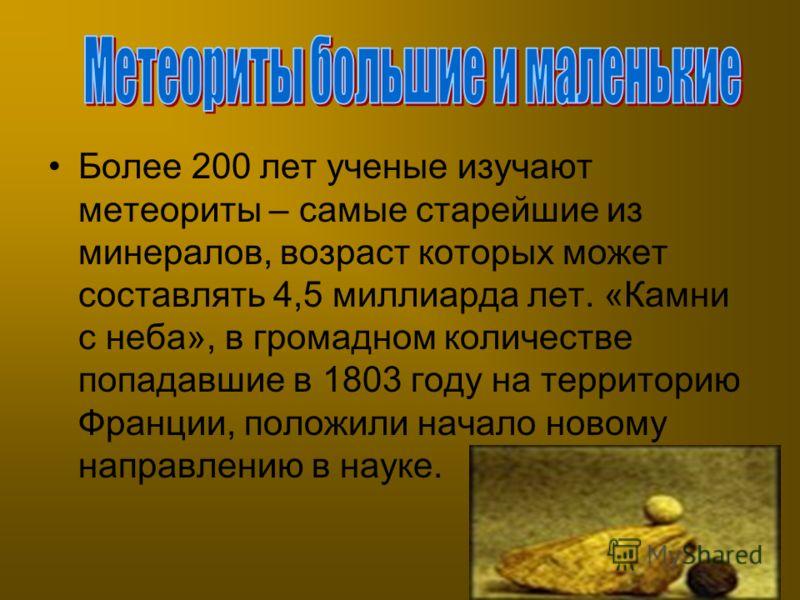 Более 200 лет ученые изучают метеориты – самые старейшие из минералов, возраст которых может составлять 4,5 миллиарда лет. «Камни с неба», в громадном количестве попадавшие в 1803 году на территорию Франции, положили начало новому направлению в науке