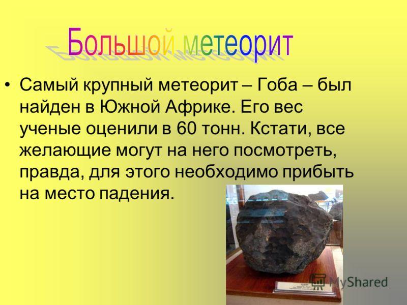 Самый крупный метеорит – Гоба – был найден в Южной Африке. Его вес ученые оценили в 60 тонн. Кстати, все желающие могут на него посмотреть, правда, для этого необходимо прибыть на место падения.