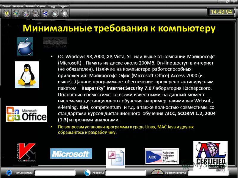 Минимальные требования к компьютеру ОС Windows 98,2000, XP, Vista, SL или выше от компании Майкрософт (Microsoft). Память на диске около 200Мб. On-line доступ в интернет (не обязателен). Наличие на компьютере работоспособных приложений: Майкрософт Оф