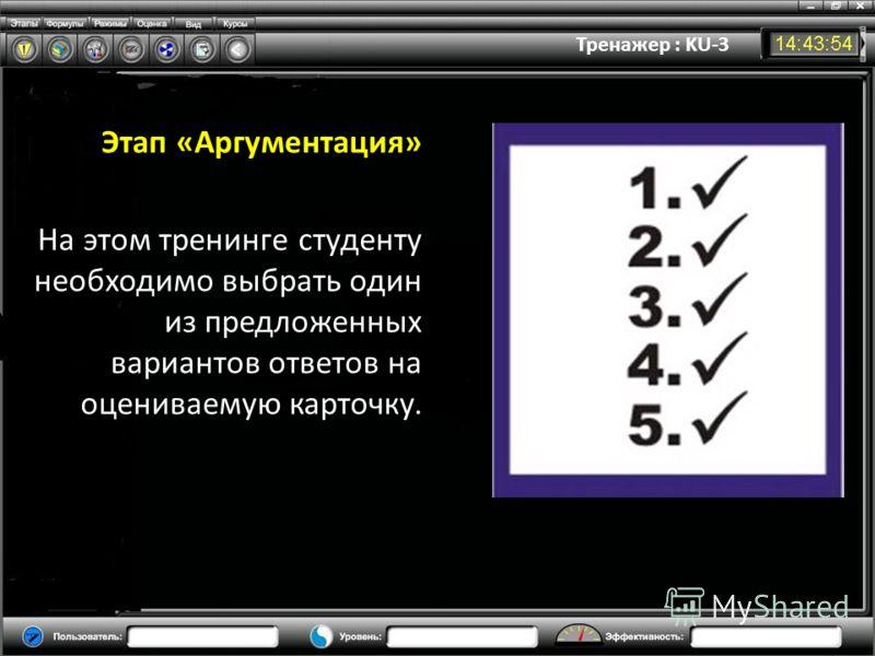 Тренажер : KU-3 Этап «Аргументация» На этом тренинге студенту необходимо выбрать один из предложенных вариантов ответов на оцениваемую карточку.