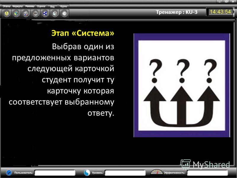 Тренажер : KU-3 Этап «Система» Выбрав один из предложенных вариантов следующей карточкой студент получит ту карточку которая соответствует выбранному ответу.
