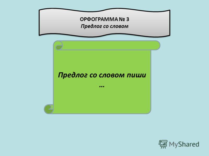 Предлог со словом пиши … ОРФОГРАММА 3 Предлог со словом ОРФОГРАММА 3 Предлог со словом