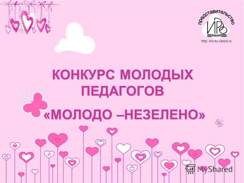 КОНКУРС МОЛОДЫХ ПЕДАГОГОВ «МОЛОДО –НЕЗЕЛЕНО» http: irro-ku.narod.ru