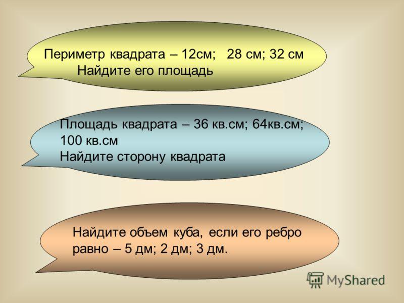 Периметр квадрата – 12см; 28 см; 32 см Найдите его площадь Площадь квадрата – 36 кв.см; 64кв.см; 100 кв.см Найдите сторону квадрата Найдите объем куба, если его ребро равно – 5 дм; 2 дм; 3 дм.