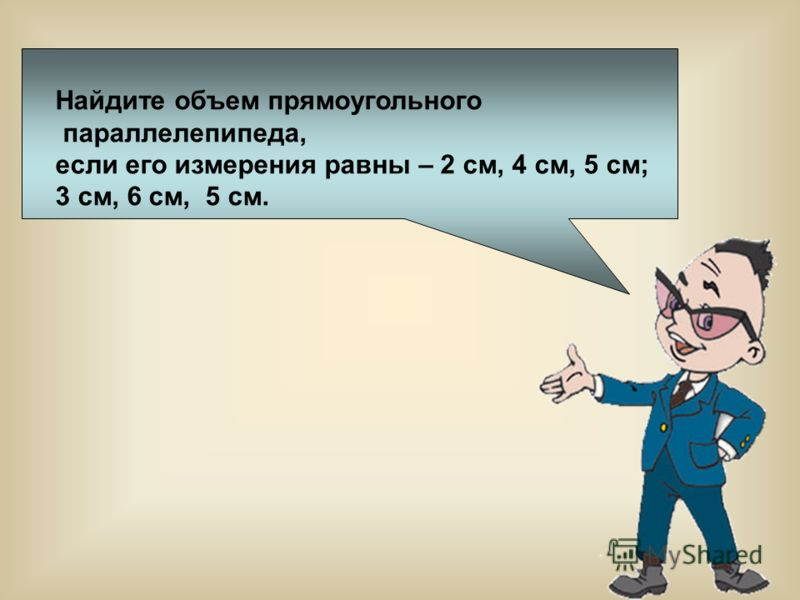Найдите объем прямоугольного параллелепипеда, если его измерения равны – 2 см, 4 см, 5 см; 3 см, 6 см, 5 см.