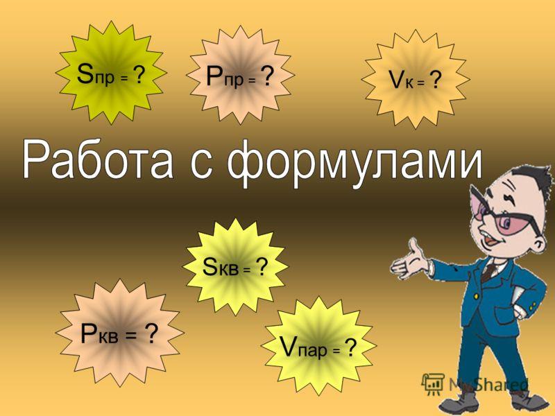 Р кв = ? S кв = ? S пр = ? Р пр = ? V пар = ? V к = ?