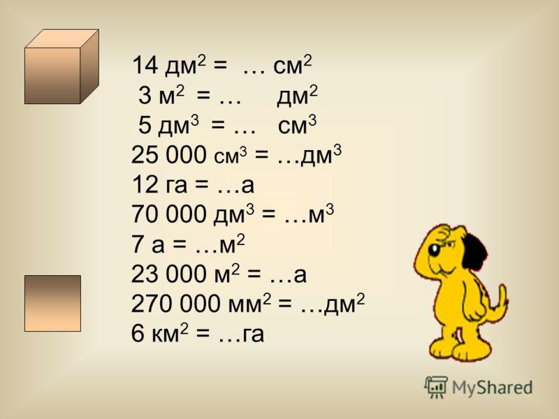 14 дм 2 = … см 2 3 м 2 = … дм 2 5 дм 3 = … см 3 25 000 см 3 = …дм 3 12 га = …а 70 000 дм 3 = …м 3 7 а = …м 2 23 000 м 2 = …а 270 000 мм 2 = …дм 2 6 км 2 = …га
