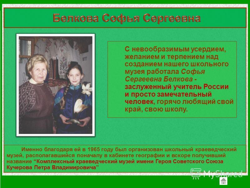С невообразимым усердием, желанием и терпением над созданием нашего школьного музея работала Софья Сергеевна Белкова - заслуженный учитель России и просто замечательный человек, горячо любящий свой край, свою школу. Именно благодаря ей в 1965 году бы