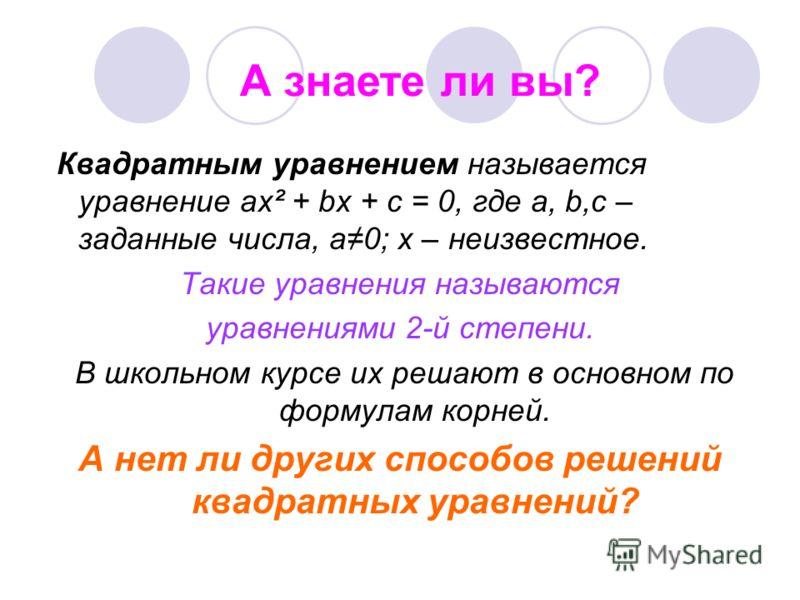 Квадратным уравнением называется уравнение ах² + bх + с = 0, где а, b,с – заданные числа, а0; х – неизвестное. Такие уравнения называются уравнениями 2-й степени. В школьном курсе их решают в основном по формулам корней. А нет ли других способов реше