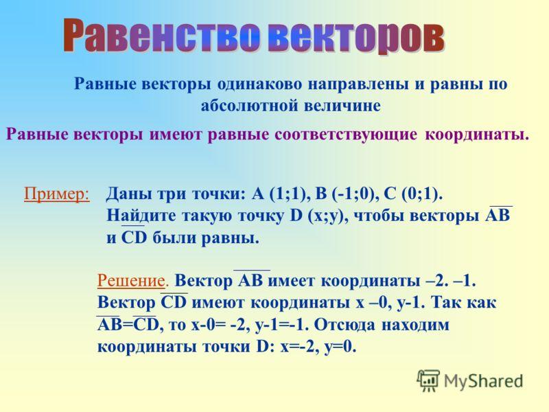 Равные векторы одинаково направлены и равны по абсолютной величине Равные векторы имеют равные соответствующие координаты. Пример:Даны три точки: А (1;1), В (-1;0), С (0;1). Найдите такую точку D (x;y), чтобы векторы АВ и CD были равны. Решение. Вект