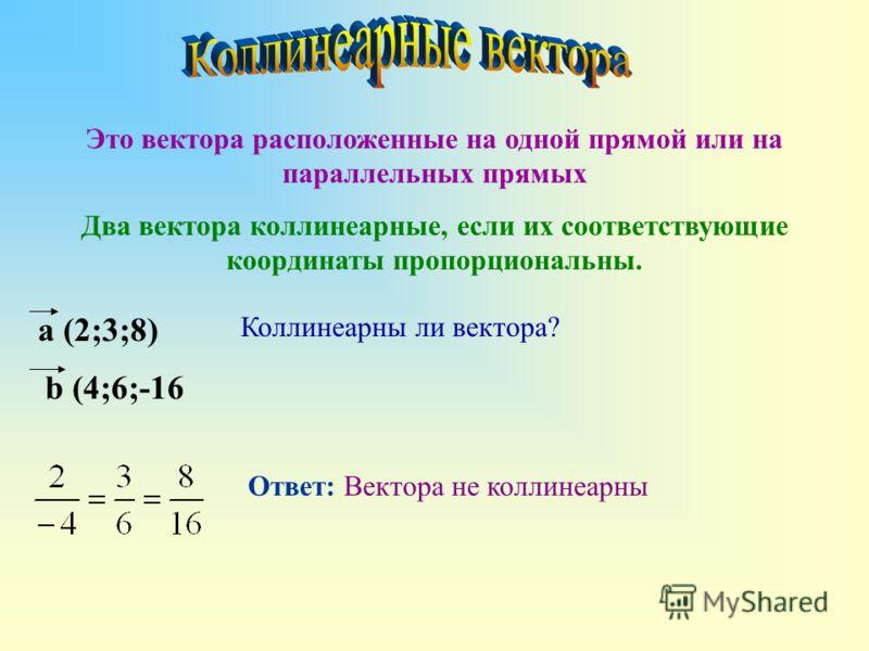 Это вектора расположенные на одной прямой или на параллельных прямых Два вектора коллинеарные, если их соответствующие координаты пропорциональны. Коллинеарны ли вектора? a (2;3;8) b (4;6;-16 Ответ: Вектора не коллинеарны