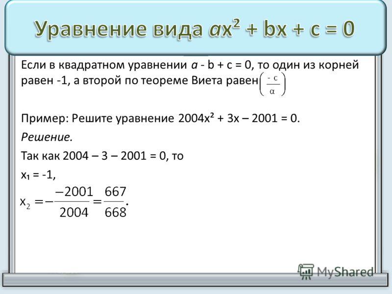 Если в квадратном уравнении а - b + с = 0, то один из корней равен -1, а второй по теореме Виета равен Пример: Решите уравнение 2004х² + 3х – 2001 = 0. Решение. Так как 2004 – 3 – 2001 = 0, то х = -1,