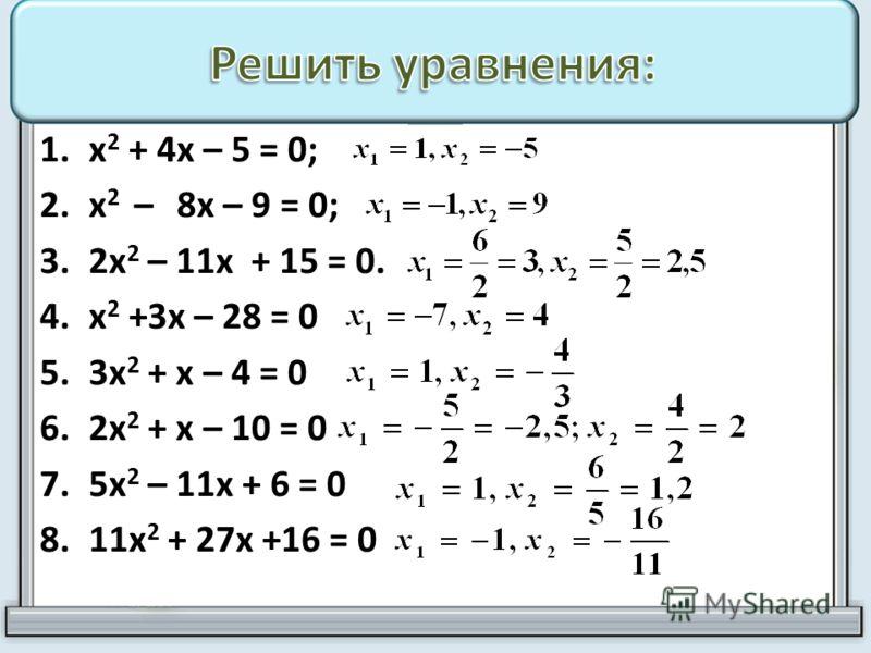 1.х 2 + 4х – 5 = 0; 2.х 2 – 8х – 9 = 0; 3.2х 2 – 11х + 15 = 0. 4.х 2 +3х – 28 = 0 5.3х 2 + х – 4 = 0 6.2х 2 + х – 10 = 0 7.5х 2 – 11х + 6 = 0 8.11х 2 + 27х +16 = 0