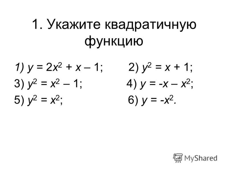 1. Укажите квадратичную функцию 1)у = 2х 2 + х – 1; 2) у 2 = х + 1; 3) у 2 = х 2 – 1; 4) у = -х – х 2 ; 5) у 2 = х 2 ;6) у = -х 2.