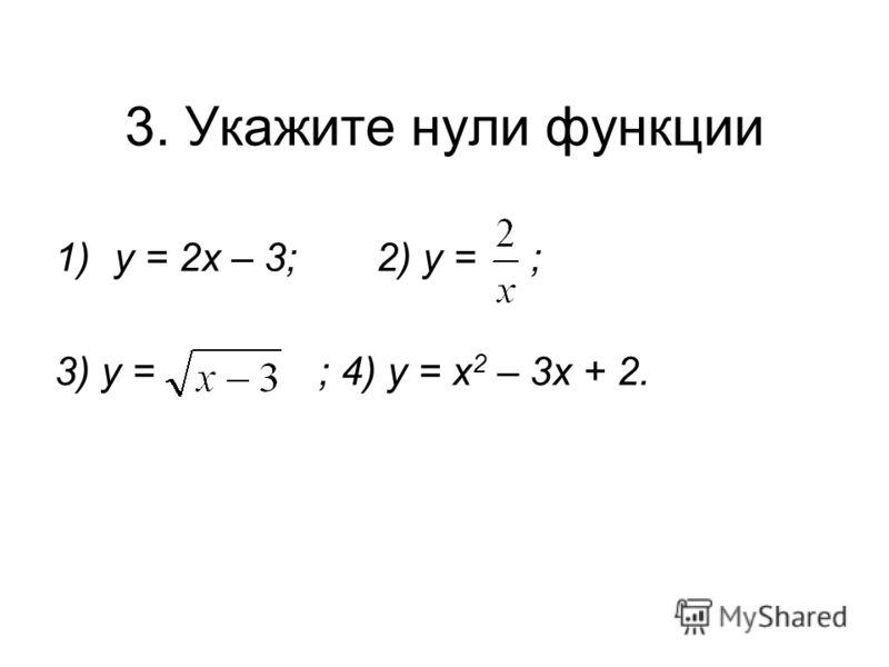 3. Укажите нули функции 1)у = 2х – 3; 2) у = ; 3) у = ; 4) у = х 2 – 3х + 2.