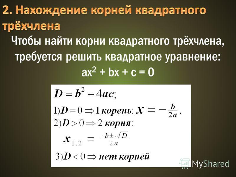 Чтобы найти корни квадратного трёхчлена, требуется решить квадратное уравнение: ax 2 + bx + c = 0