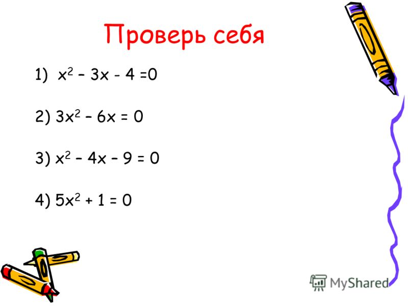 Проверь себя 1)х 2 – 3х - 4 =0 2) 3х 2 – 6х = 0 3) х 2 – 4х – 9 = 0 4) 5х 2 + 1 = 0
