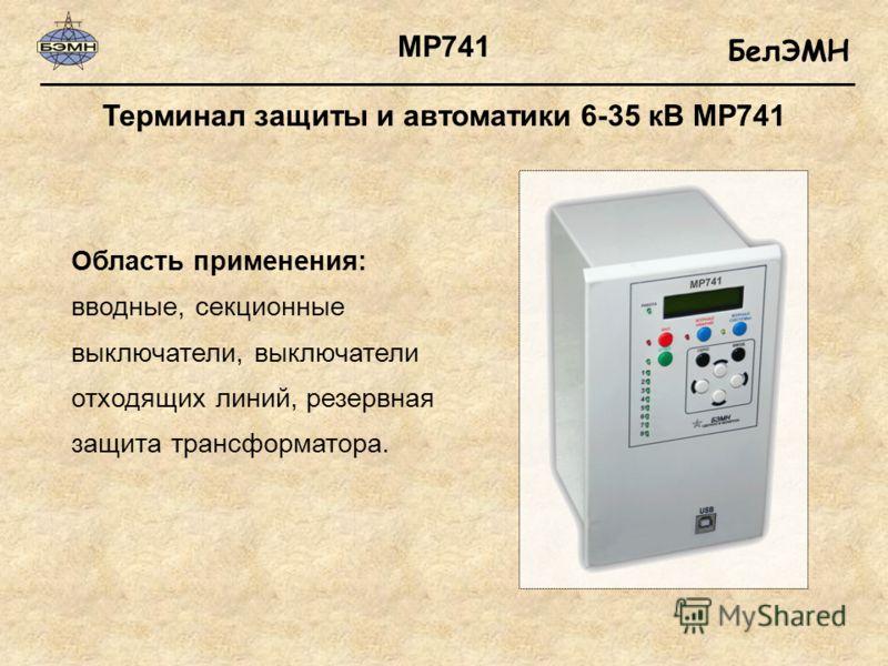 БелЭМН Терминал защиты и автоматики 6-35 кВ МР741 Область применения: вводные, секционные выключатели, выключатели отходящих линий, резервная защита трансформатора. МР741