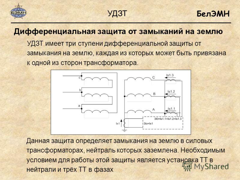 БелЭМН Дифференциальная защита от замыканий на землю УДЗТ УДЗТ имеет три ступени дифференциальной защиты от замыкания на землю, каждая из которых может быть привязана к одной из сторон трансформатора. Данная защита определяет замыкания на землю в сил