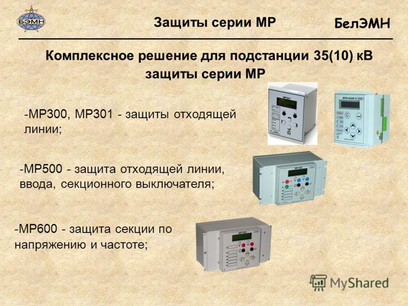БелЭМН защиты серии МР Комплексное решение для подстанции 35(10) кВ Защиты серии МР -МР600 - защита секции по напряжению и частоте; -МР500 - защита отходящей линии, ввода, секционного выключателя; -МР300, МР301 - защиты отходящей линии;