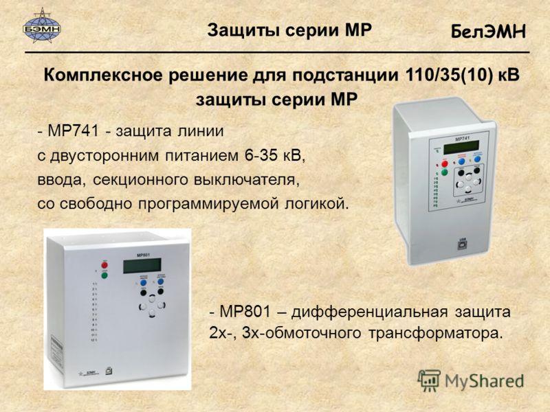БелЭМН - МР801 – дифференциальная защита 2х-, 3х-обмоточного трансформатора. - МР741 - защита линии с двусторонним питанием 6-35 кВ, ввода, секционного выключателя, со свободно программируемой логикой. защиты серии МР Комплексное решение для подстанц