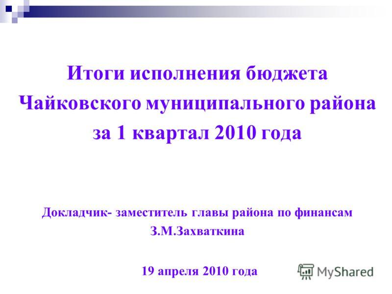 Итоги исполнения бюджета Чайковского муниципального района за 1 квартал 2010 года Докладчик- заместитель главы района по финансам З.М.Захваткина 19 апреля 2010 года