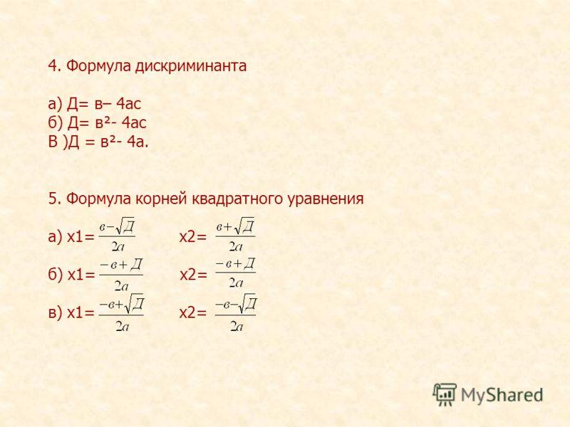 4. Формула дискриминанта а) Д= в– 4ас б) Д= в²- 4ас В )Д = в²- 4а. 5. Формула корней квадратного уравнения а) х1= х2= б) х1= х2= в) х1= х2=