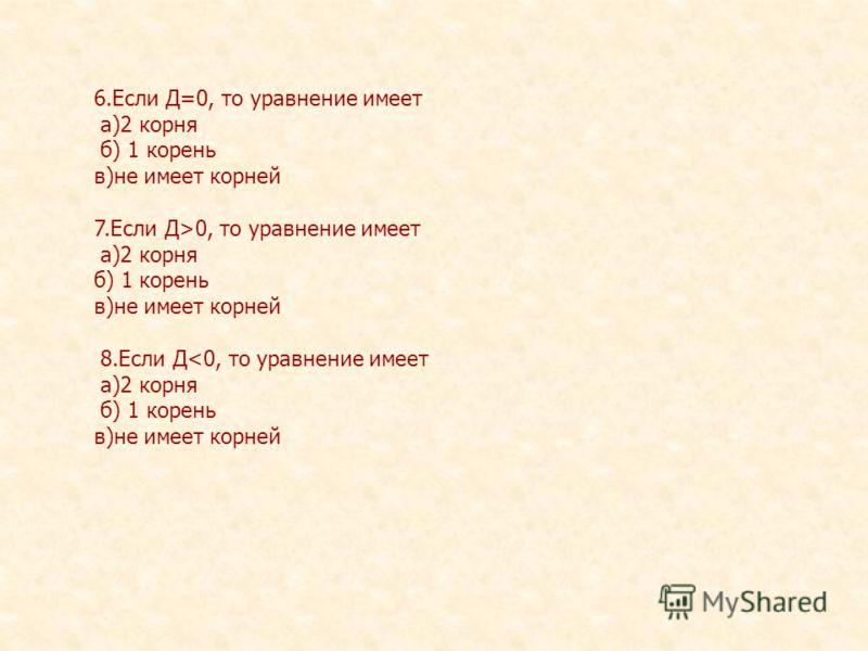 6.Если Д=0, то уравнение имеет а)2 корня б) 1 корень в)не имеет корней 7.Если Д>0, то уравнение имеет а)2 корня б) 1 корень в)не имеет корней 8.Если Д
