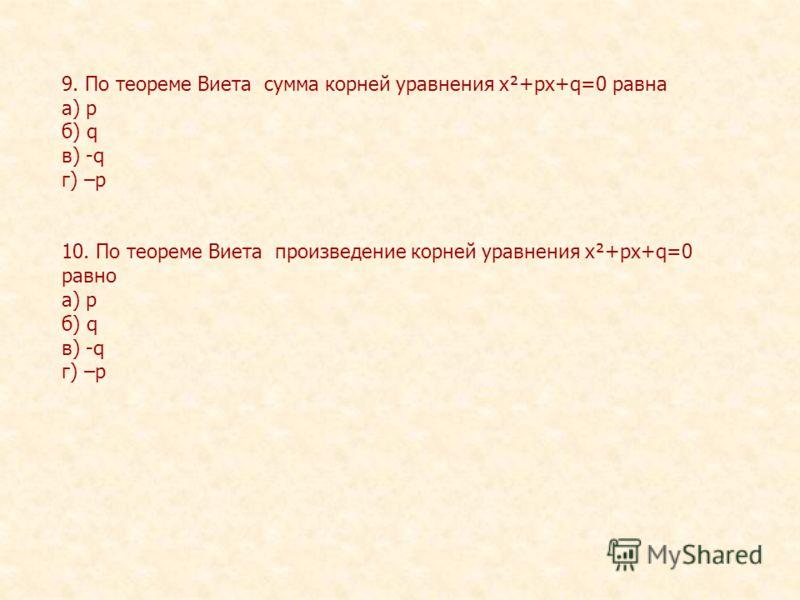 9. По теореме Виета сумма корней уравнения х²+рх+q=0 равна а) р б) q в) -q г) –р 10. По теореме Виета произведение корней уравнения х²+рх+q=0 равно а) р б) q в) -q г) –р