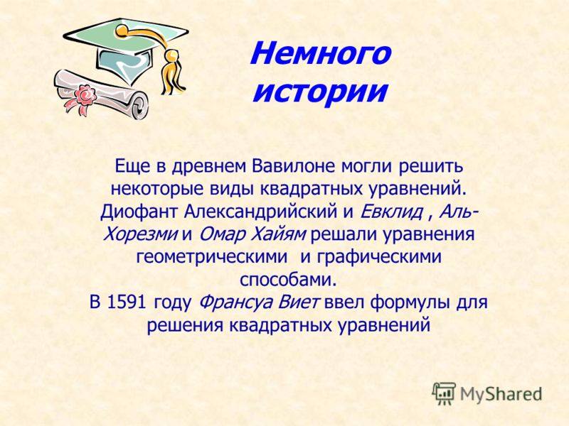 Еще в древнем Вавилоне могли решить некоторые виды квадратных уравнений. Диофант Александрийский и Евклид, Аль- Хорезми и Омар Хайям решали уравнения геометрическими и графическими способами. В 1591 году Франсуа Виет ввел формулы для решения квадратн