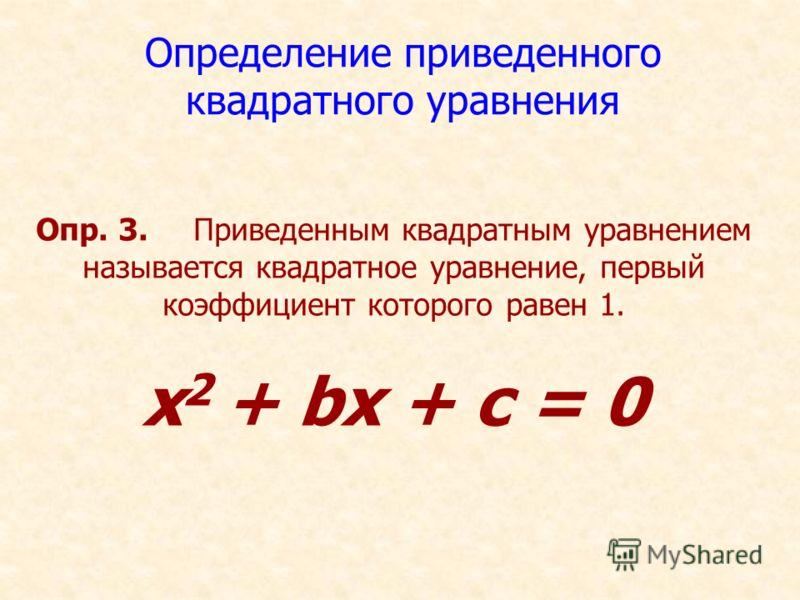 Определение приведенного квадратного уравнения Опр. 3. Приведенным квадратным уравнением называется квадратное уравнение, первый коэффициент которого равен 1. x 2 + bх + с = 0