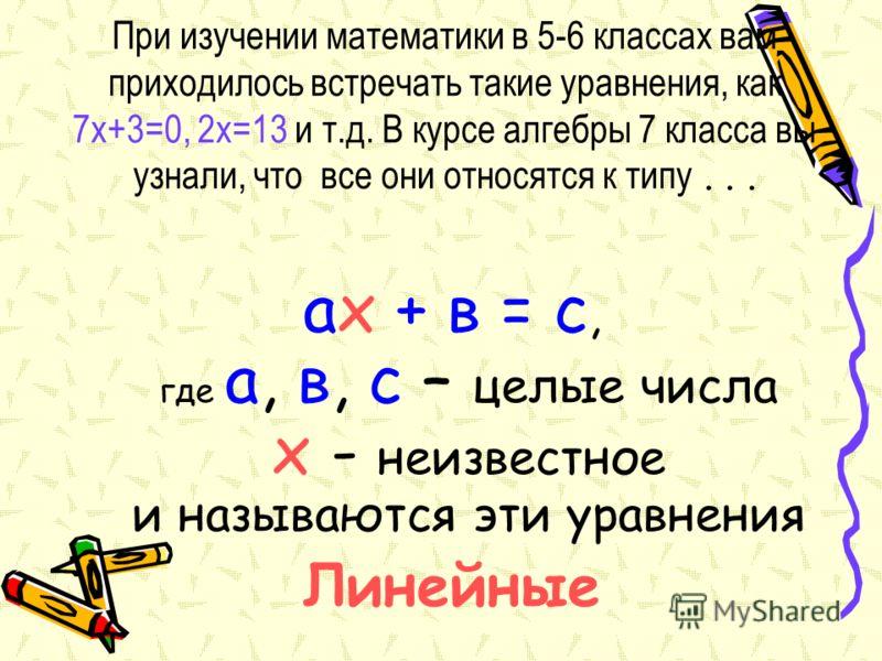 При изучении математики в 5-6 классах вам приходилось встречать такие уравнения, как 7х+3=0, 2х=13 и т.д. В курсе алгебры 7 класса вы узнали, что все они относятся к типу... ах + в = с, где а, в, с – целые числа х - неизвестное и называются эти уравн